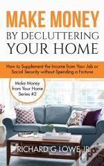 Make Money By Decluttering Your Home: How Supplement The Income From Your Job Or Social Security Without Spending A Fortune