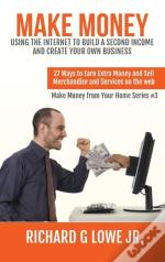 Make Money Using The Internet To Build A Second Income And Create Your Own Business: 27 Ways To Earn Extra Money And Sell Merchandise And Services On
