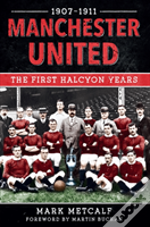 Manchester United 1907-11 The First Halcyon Years