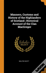 Manners, Customs And History Of The Highlanders Of Scotland ; Historical Account Of The Clan Macgregor