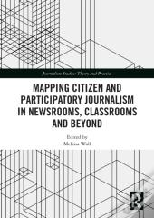 Mapping Citizen And Participatory Journalism In Newsrooms, Classrooms And Beyond