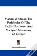 Marcus Whitman The Pathfinder Of The Pacific Northwest And Martyred Missionary Of Oregon