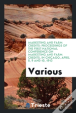 Marketing And Farm Credits: Proceedings Of The First National Conference On Marketing And Farm Credits, In Chicago, April 8, 9 And 10, 1913