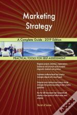 Marketing Strategy A Complete Guide - 2019 Edition