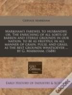 Markham'S Farewel To Husbandry, Or, The Enriching Of All Sorts Of Barren And Sterile Grounds In Our Nation, To Be As Fruitful In All Manner Of Grain,