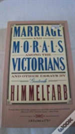 Marriage And Morals Among The Victorians And Other Essays