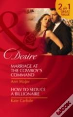 Marriage At The Cowboy'S Command/How To Seduce A Billionaire