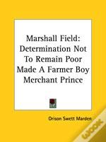 Marshall Field: Determination Not To Remain Poor Made A Farmer Boy Merchant Prince