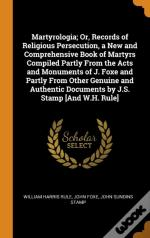 Martyrologia; Or, Records Of Religious Persecution, A New And Comprehensive Book Of Martyrs Compiled Partly From The Acts And Monuments Of J. Foxe And Partly From Other Genuine And Authentic Documents