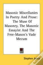 Masonic Miscellanies In Poetry And Prose: The Muse Of Masonry, The Masonic Essayist And The Free-Mason'S Vade Mecum