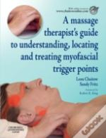 Massage Therapist'S Guide To Understanding, Locating And Treating Myofascial Trigger Points