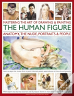 Mastering The Art Of Drawing & Painting The Human Figure: Anatomy, The Nude, Portraits & People