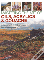 Mastering The Art Of Oils, Acrylics & Gouache
