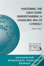 Mastering The Gray Zone: Understanding A Changing Era Of Conflict