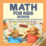 Math For Kids Second Edition - Basic Arithmetic, Division And Times Table Quiz Book For Kids - Children'S Questions & Answer Game Books