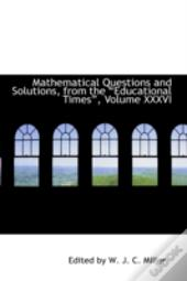 Mathematical Questions And Solutions, From The ?Educational Times?, Volume Xxxvi