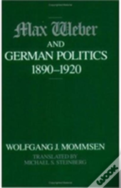 Max Weber And German Politics, 1890-1920