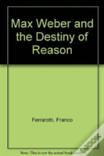 Max Weber And The Destiny Of Reason