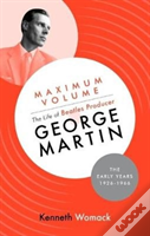Maximum Volume: The Life Of Beatles Producer George Martin, The Early Years, 1926-1966