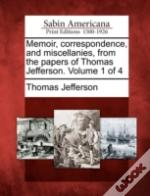 Memoir, Correspondence, And Miscellanies, From The Papers Of Thomas Jefferson. Volume 1 Of 4