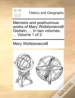 Memoirs And Posthumous Works Of Mary Wollstonecraft Godwin, ... In Two Volumes. ...  Volume 1 Of 2