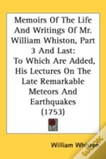 Memoirs Of The Life And Writings Of Mr. William Whiston, Part 3 And Last