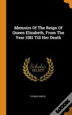 Memoirs Of The Reign Of Queen Elizabeth, From The Year 1581 Till Her Death