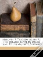 Merope: : A Tragedy. Acted At The Theatre-Royal In Drury Lane, By His Majesty'S Servants