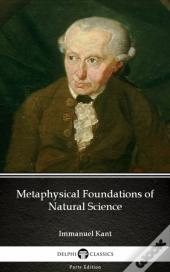 Metaphysical Foundations Of Natural Science By Immanuel Kant - Delphi Classics (Illustrated)