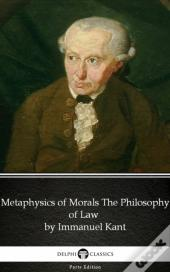 Metaphysics Of Morals The Philosophy Of Law By Immanuel Kant - Delphi Classics (Illustrated)