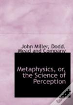 Metaphysics, Or, The Science Of Percepti
