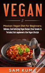 Mexican Vegan Diet For Beginners  (From Tamales To Tostadas) That Supplements A Raw Vegan Lifestyle