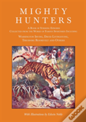 Mighty Hunters - A Book Of Stirring Episodes Collected From The Works Of Famous Sportsmen, Including Washington Irving, David Livingstone, Theodore Roosevelt And Others - With Illustrations By Edwin N