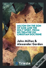 Milton On The Son Of God And The Holy Spirit, From His Treatise On Christian Doctrine