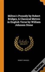 Milton'S Prosody By Robert Bridges, & Classical Metres In English Verse By William Johnson Stone