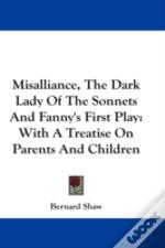 Misalliance, The Dark Lady Of The Sonnets And Fanny'S First Play: With A Treatise On Parents And Children