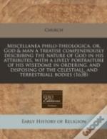 Miscellanea Philo-Theologica, Or, God & Man A Treatise Compendiously Describing The Nature Of God In His Attributes, With A Lively Portraiture Of His