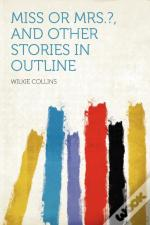 Miss Or Mrs.?, And Other Stories In Outline