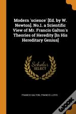 Modern 'Science' (Ed. By W. Newton). No.1. A Scientific View Of Mr. Francis Galton'S Theories Of Heredity (In His Hereditary Genius)