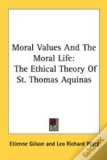 Moral Values And The Moral Life: The Ethical Theory Of St. Thomas Aquinas