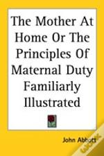 Mother At Home Or The Principles Of Maternal Duty Familiarly Illustrated