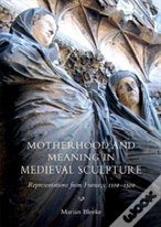 Motherhood And Meaning In Medieval Sculpture