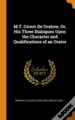 M.T. Cicero De Oratore, Or, His Three Dialogues Upon The Character And Qualifications Of An Orator