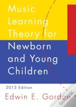 Music Learning Theory For Newborn And Young Children: 2013 Edition