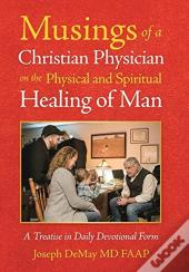 Musings Of A Christian Physician On The Physical And Spiritual Healing Of Man