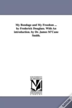 Wook.pt - My Bondage And My Freedom ... By Frederick Douglass. With An Introduction. By Dr. James M'Cune Smith.