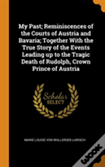 My Past; Reminiscences Of The Courts Of Austria And Bavaria; Together With The True Story Of The Events Leading Up To The Tragic Death Of Rudolph, Crown Prince Of Austria