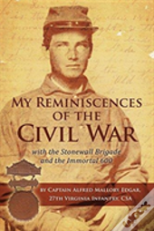 My Reminiscences Of The Civil War With The Stonewall Brigade And The Immortal 600
