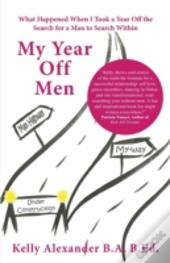 My Year Off Men: What Happened When I Took A Year Off The Search For A Man To Search Within