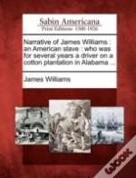 Narrative Of James Williams : An American Slave : Who Was For Several Years A Driver On A Cotton Plantation In Alabama ...